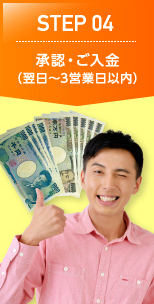 STEP 04 承認・ご入金(翌日~3営業日以内)