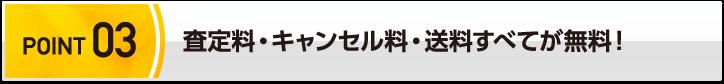 POINT 03 査定料・キャンセル料・送料すべてが無料!